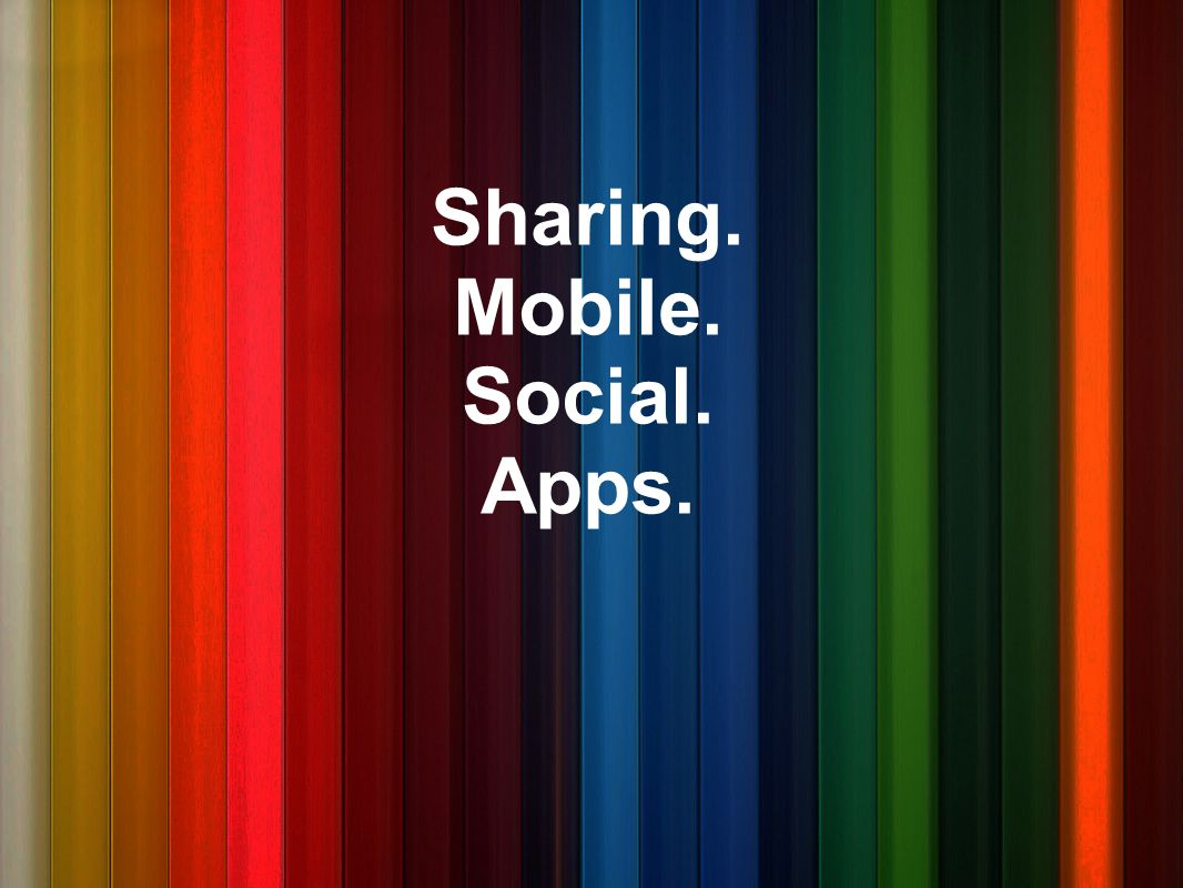 Sharing. Mobile. Social. Apps.