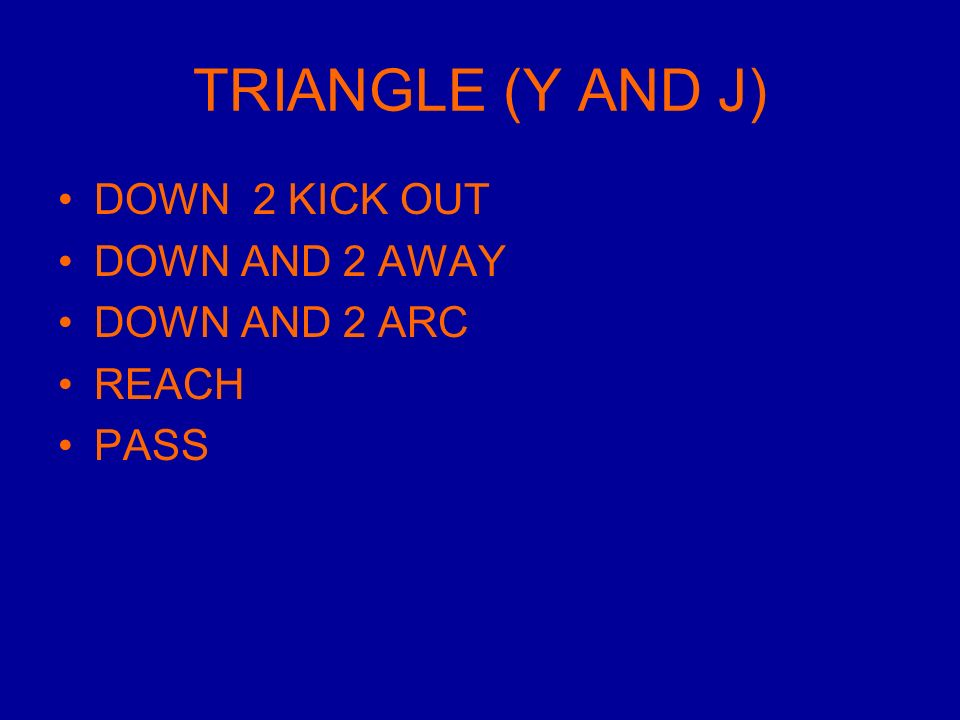 TRIANGLE (Y AND J) DOWN 2 KICK OUT DOWN AND 2 AWAY DOWN AND 2 ARC REACH PASS