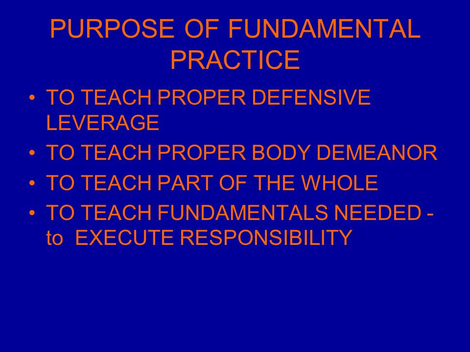 PURPOSE OF FUNDAMENTAL PRACTICE TO TEACH PROPER DEFENSIVE LEVERAGE TO TEACH PROPER BODY DEMEANOR TO TEACH PART OF THE WHOLE TO TEACH FUNDAMENTALS NEEDED - to EXECUTE RESPONSIBILITY