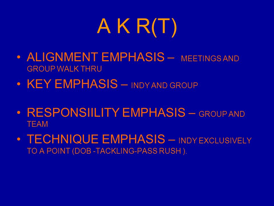 A K R(T) ALIGNMENT EMPHASIS – MEETINGS AND GROUP WALK THRU KEY EMPHASIS – INDY AND GROUP RESPONSIILITY EMPHASIS – GROUP AND TEAM TECHNIQUE EMPHASIS – INDY EXCLUSIVELY TO A POINT (DOB -TACKLING-PASS RUSH ).