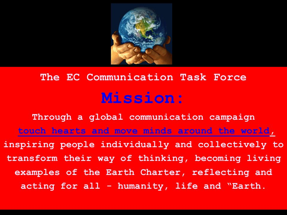 The EC Communication Task Force Mission: Through a global communication campaign touch hearts and move minds around the world, inspiring people individually and collectively to transform their way of thinking, becoming living examples of the Earth Charter, reflecting and acting for all - humanity, life and Earth.
