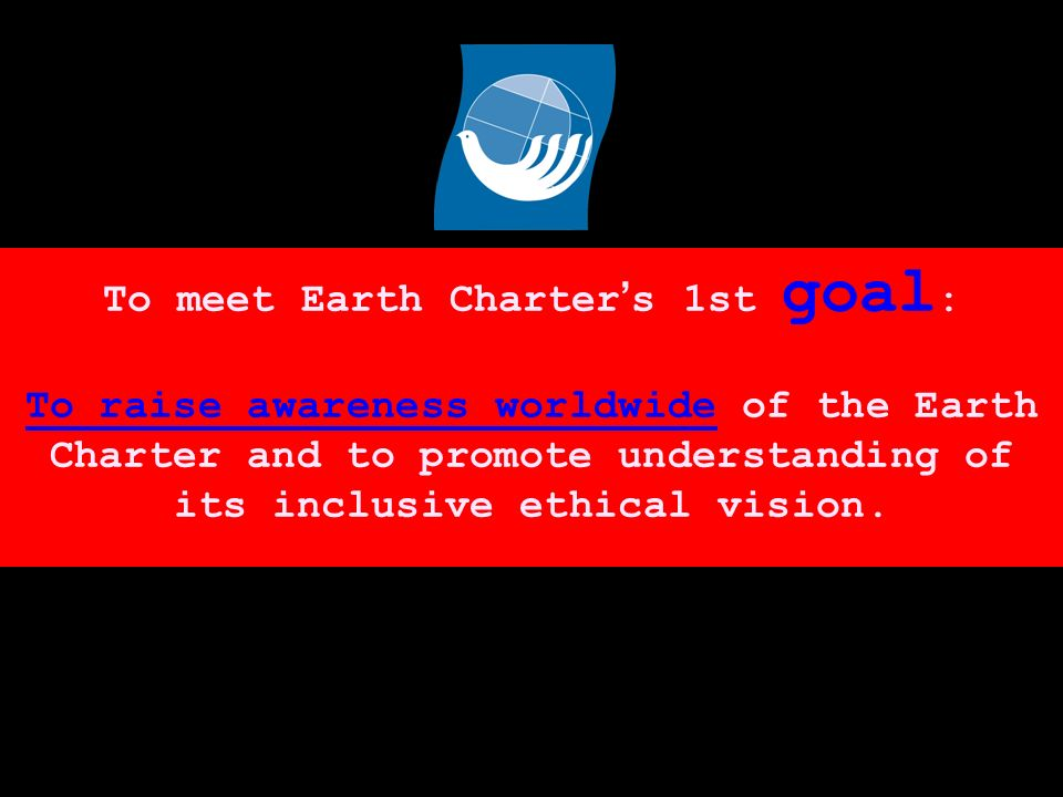 To meet Earth Charter s 1st goal : To raise awareness worldwide of the Earth Charter and to promote understanding of its inclusive ethical vision.