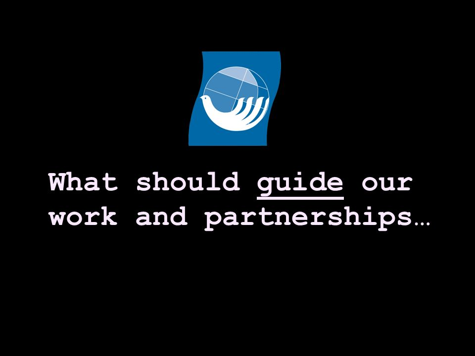 What should guide our work and partnerships…