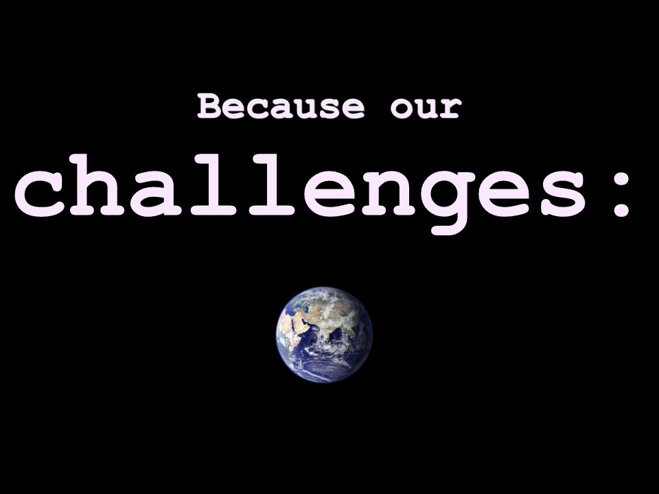 Because our Because our challenges: