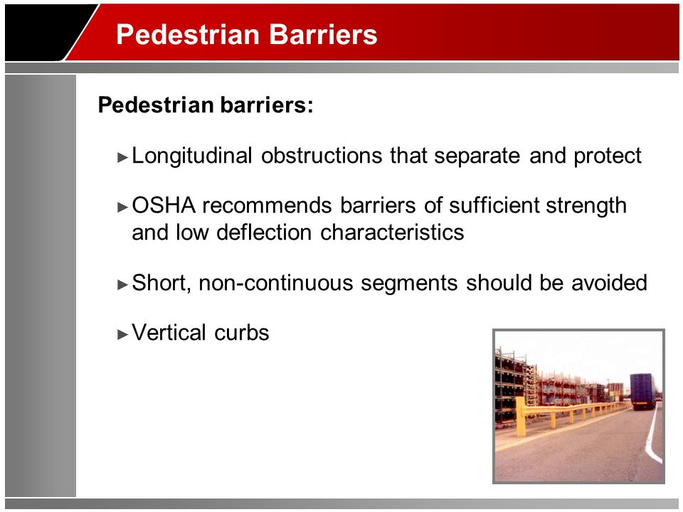 Pedestrian Barriers Pedestrian barriers: Longitudinal obstructions that separate and protect OSHA recommends barriers of sufficient strength and low deflection characteristics Short, non-continuous segments should be avoided Vertical curbs