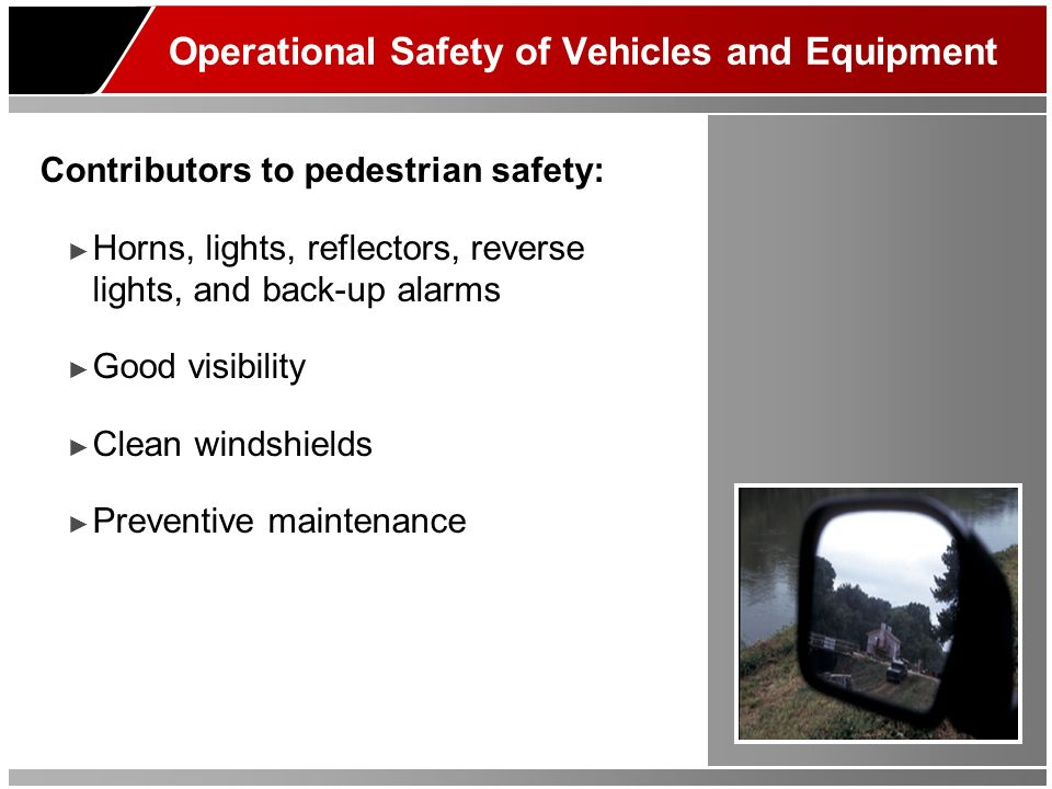 Operational Safety of Vehicles and Equipment Contributors to pedestrian safety: Horns, lights, reflectors, reverse lights, and back-up alarms Good visibility Clean windshields Preventive maintenance