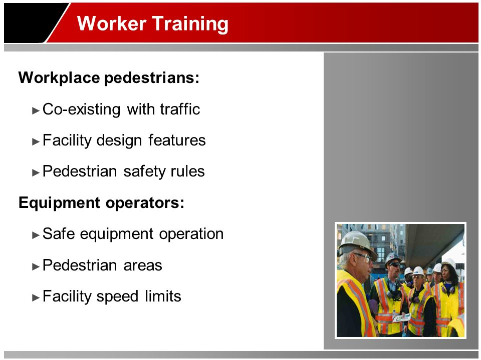 Worker Training Workplace pedestrians: Co-existing with traffic Facility design features Pedestrian safety rules Equipment operators: Safe equipment operation Pedestrian areas Facility speed limits