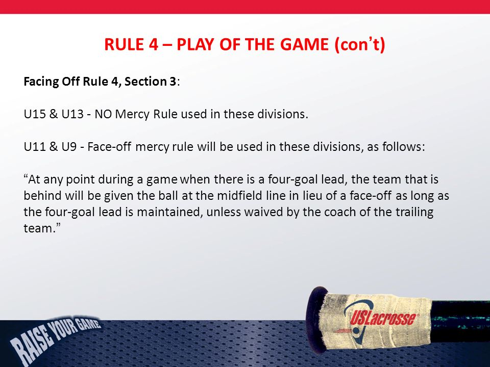 RULE 4 – PLAY OF THE GAME (cont) Facing Off Rule 4, Section 3: U15 & U13 - NO Mercy Rule used in these divisions.