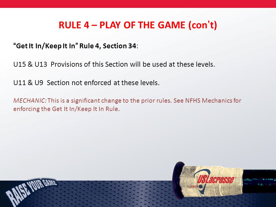 RULE 4 – PLAY OF THE GAME (cont) Get It In/Keep It In Rule 4, Section 34: U15 & U13 Provisions of this Section will be used at these levels.