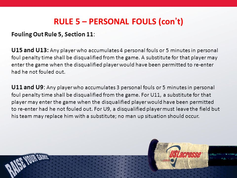 RULE 5 – PERSONAL FOULS (cont) Fouling Out Rule 5, Section 11: U15 and U13: Any player who accumulates 4 personal fouls or 5 minutes in personal foul penalty time shall be disqualified from the game.