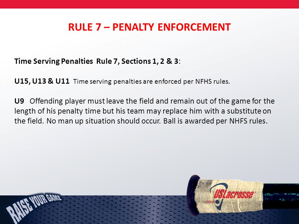 RULE 7 – PENALTY ENFORCEMENT Time Serving Penalties Rule 7, Sections 1, 2 & 3: U15, U13 & U11 Time serving penalties are enforced per NFHS rules.