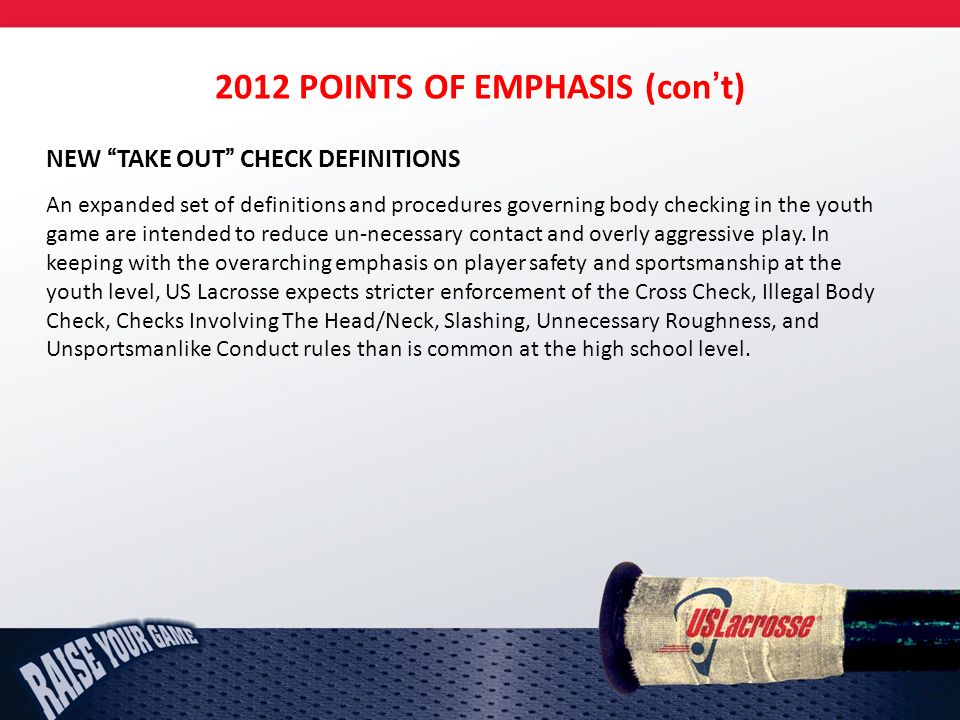2012 POINTS OF EMPHASIS (cont) NEW TAKE OUT CHECK DEFINITIONS An expanded set of definitions and procedures governing body checking in the youth game are intended to reduce un-necessary contact and overly aggressive play.