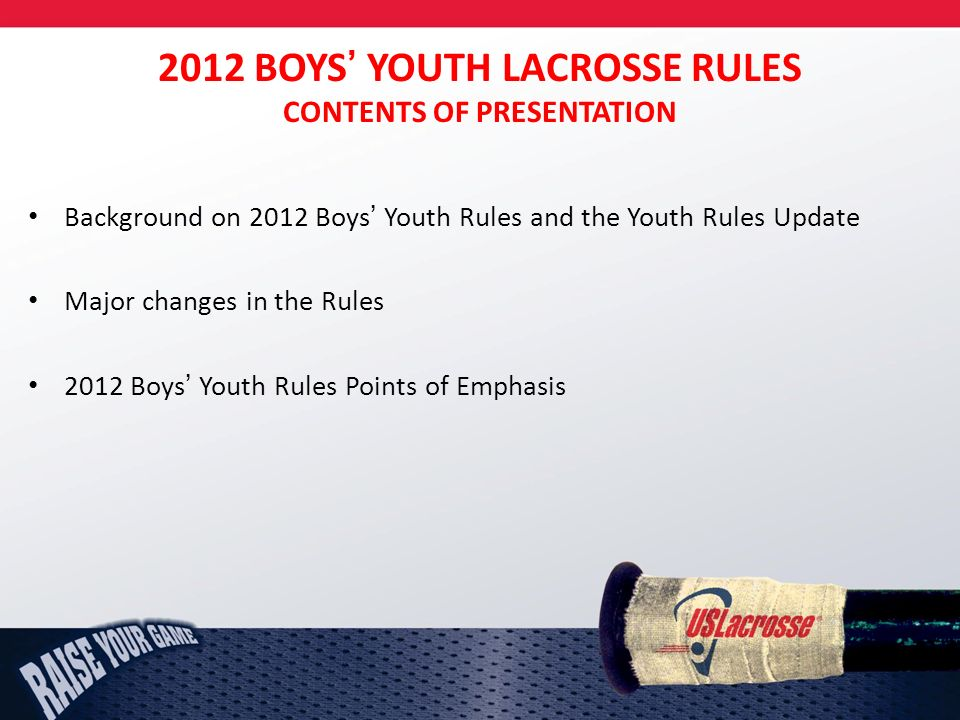 2012 BOYS YOUTH LACROSSE RULES CONTENTS OF PRESENTATION Background on 2012 Boys Youth Rules and the Youth Rules Update Major changes in the Rules 2012 Boys Youth Rules Points of Emphasis