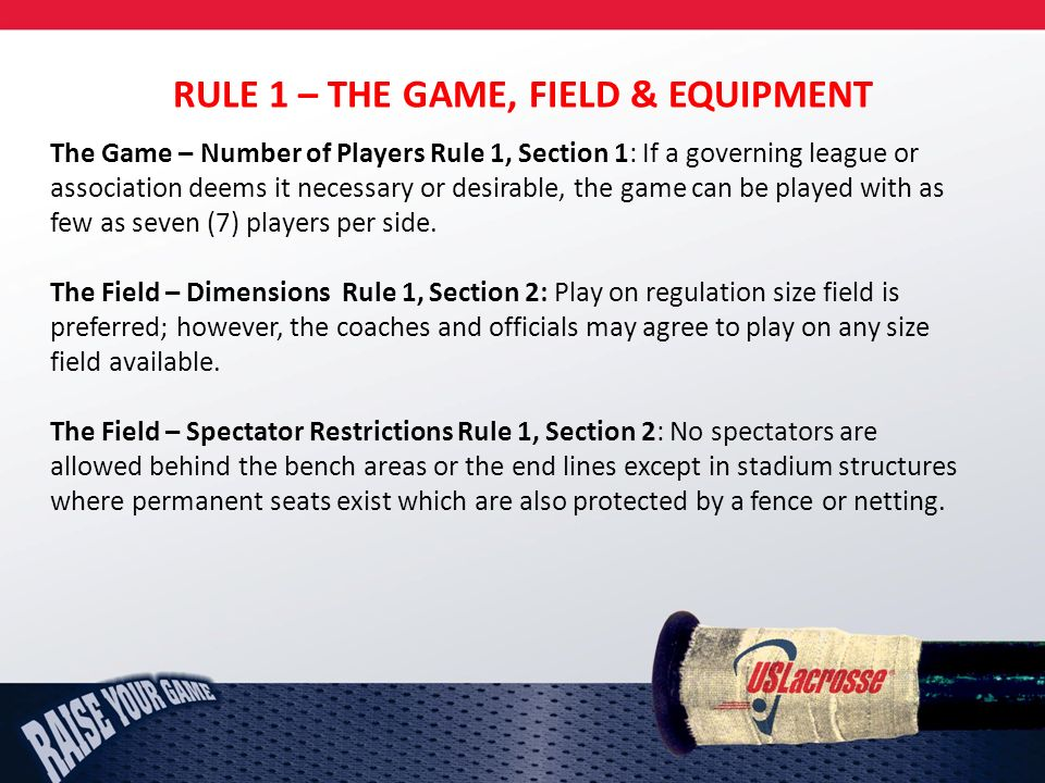 RULE 1 – THE GAME, FIELD & EQUIPMENT The Game – Number of Players Rule 1, Section 1: If a governing league or association deems it necessary or desirable, the game can be played with as few as seven (7) players per side.