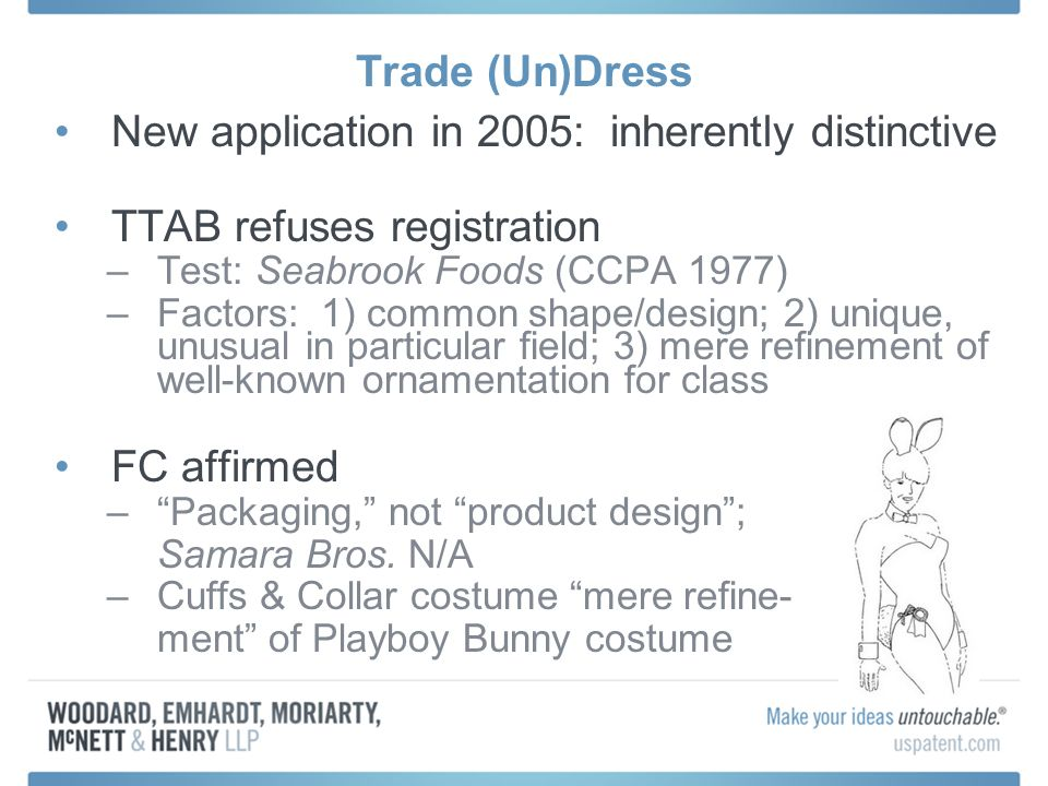 Trade (Un)Dress New application in 2005: inherently distinctive TTAB refuses registration –Test: Seabrook Foods (CCPA 1977) –Factors: 1) common shape/design; 2) unique, unusual in particular field; 3) mere refinement of well-known ornamentation for class FC affirmed –Packaging, not product design; Samara Bros.
