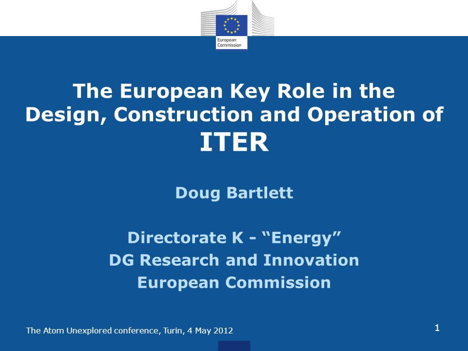 The Atom Unexplored conference, Turin, 4 May 2012 The European Key Role in the Design, Construction and Operation of ITER Doug Bartlett Directorate K - Energy DG Research and Innovation European Commission 1