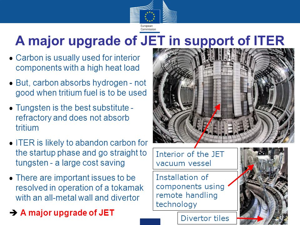 A major upgrade of JET in support of ITER Carbon is usually used for interior components with a high heat load But, carbon absorbs hydrogen - not good when tritium fuel is to be used Tungsten is the best substitute - refractory and does not absorb tritium ITER is likely to abandon carbon for the startup phase and go straight to tungsten - a large cost saving There are important issues to be resolved in operation of a tokamak with an all-metal wall and divertor A major upgrade of JET Interior of the JET vacuum vessel Installation of components using remote handling technology Divertor tiles 13