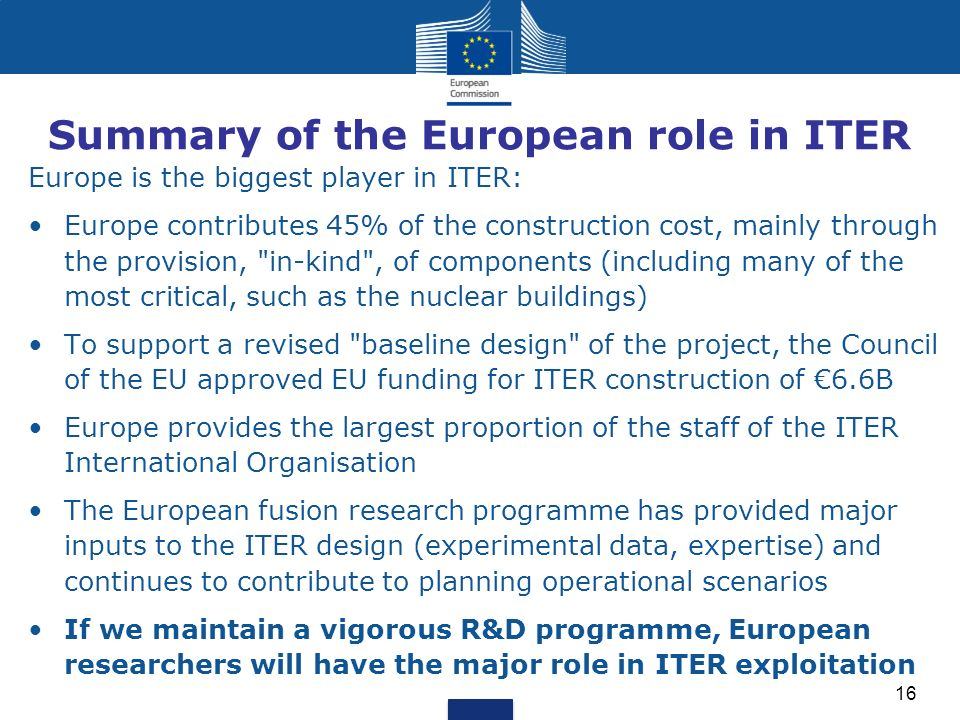 Summary of the European role in ITER Europe is the biggest player in ITER: Europe contributes 45% of the construction cost, mainly through the provision, in-kind , of components (including many of the most critical, such as the nuclear buildings) To support a revised baseline design of the project, the Council of the EU approved EU funding for ITER construction of 6.6B Europe provides the largest proportion of the staff of the ITER International Organisation The European fusion research programme has provided major inputs to the ITER design (experimental data, expertise) and continues to contribute to planning operational scenarios If we maintain a vigorous R&D programme, European researchers will have the major role in ITER exploitation 16