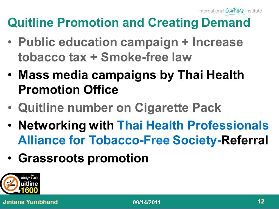09/14/2011 Quitline Promotion and Creating Demand Public education campaign + Increase tobacco tax + Smoke-free law Mass media campaigns by Thai Health Promotion Office Quitline number on Cigarette Pack Networking with Thai Health Professionals Alliance for Tobacco-Free Society-Referral Grassroots promotion Jintana Yunibhand 12