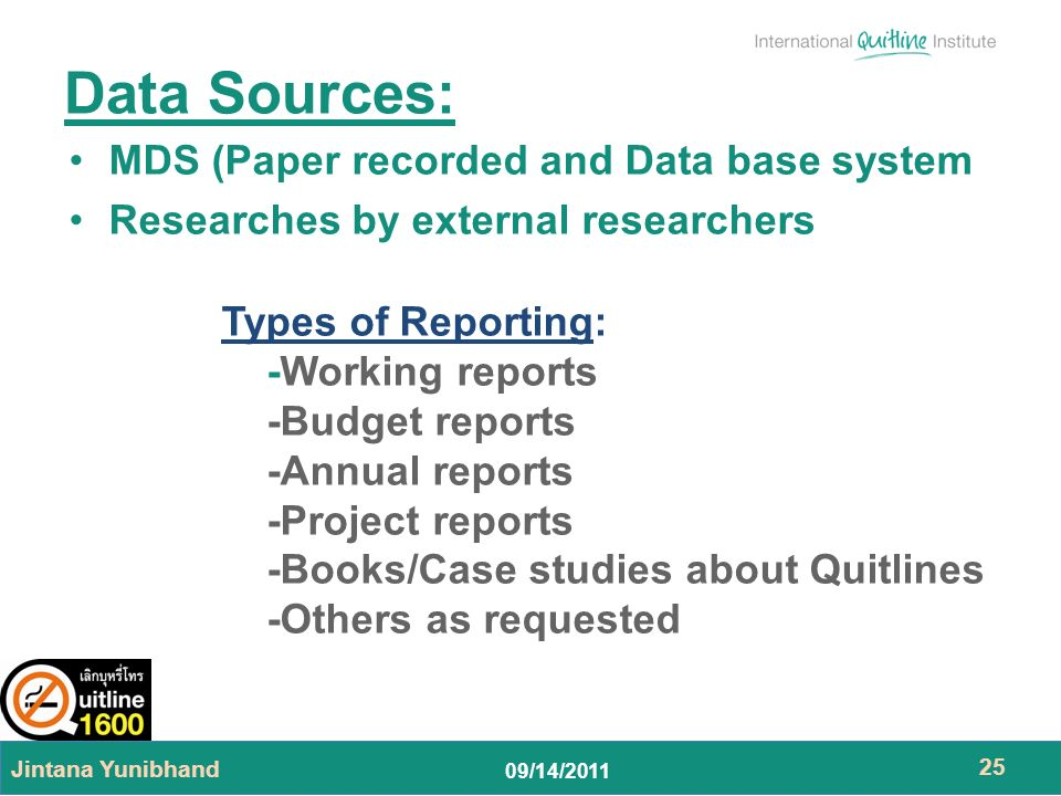 09/14/2011 MDS (Paper recorded and Data base system Researches by external researchers Jintana Yunibhand 25 Data Sources: Types of Reporting: -Working reports -Budget reports -Annual reports -Project reports -Books/Case studies about Quitlines -Others as requested