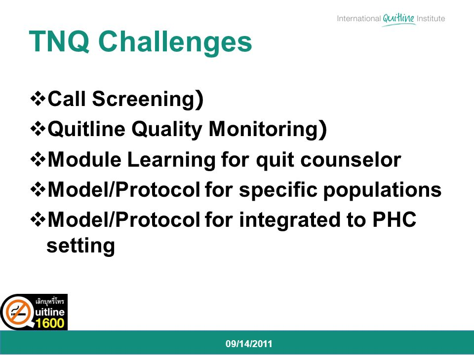 09/14/2011 Call Screening) Quitline Quality Monitoring) Module Learning for quit counselor Model/Protocol for specific populations Model/Protocol for integrated to PHC setting TNQ Challenges