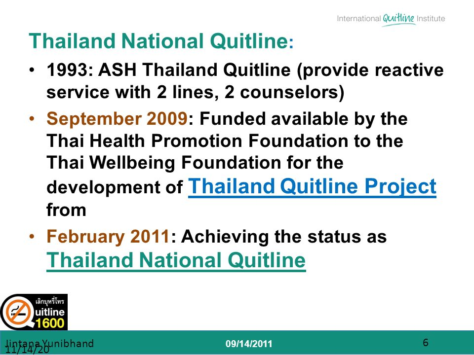 09/14/2011 Thailand National Quitline : 1993: ASH Thailand Quitline (provide reactive service with 2 lines, 2 counselors) September 2009: Funded available by the Thai Health Promotion Foundation to the Thai Wellbeing Foundation for the development of Thailand Quitline Project from February 2011: Achieving the status as Thailand National Quitline 11/14/2013 Jintana Yunibhand 6