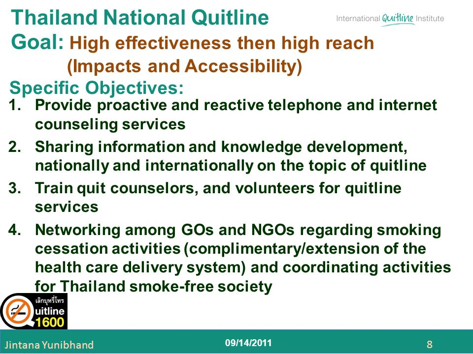 09/14/2011 Jintana Yunibhand 8 Thailand National Quitline 1.Provide proactive and reactive telephone and internet counseling services 2.Sharing information and knowledge development, nationally and internationally on the topic of quitline 3.Train quit counselors, and volunteers for quitline services 4.Networking among GOs and NGOs regarding smoking cessation activities (complimentary/extension of the health care delivery system) and coordinating activities for Thailand smoke-free society Goal: High effectiveness then high reach (Impacts and Accessibility) Specific Objectives: