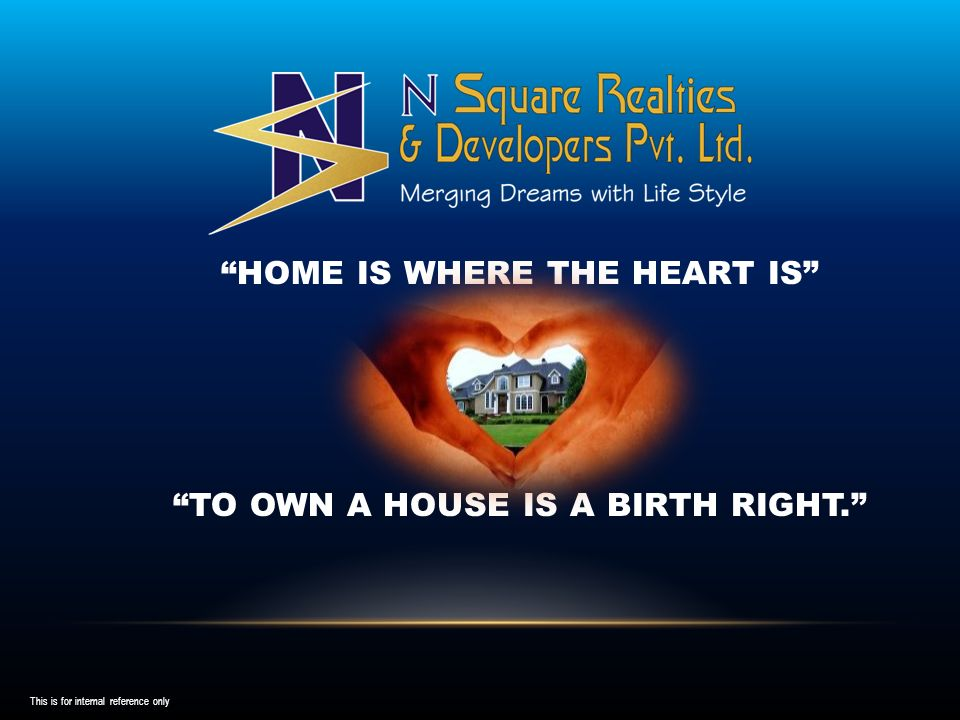 HOME IS WHERE THE HEART IS TO OWN A HOUSE IS A BIRTH RIGHT. This is for internal reference only