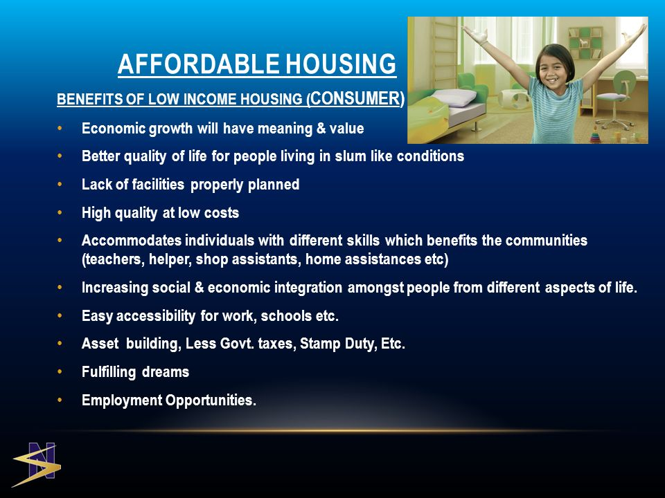 BENEFITS OF LOW INCOME HOUSING ( CONSUMER) Economic growth will have meaning & value Better quality of life for people living in slum like conditions Lack of facilities properly planned High quality at low costs Accommodates individuals with different skills which benefits the communities (teachers, helper, shop assistants, home assistances etc) Increasing social & economic integration amongst people from different aspects of life.