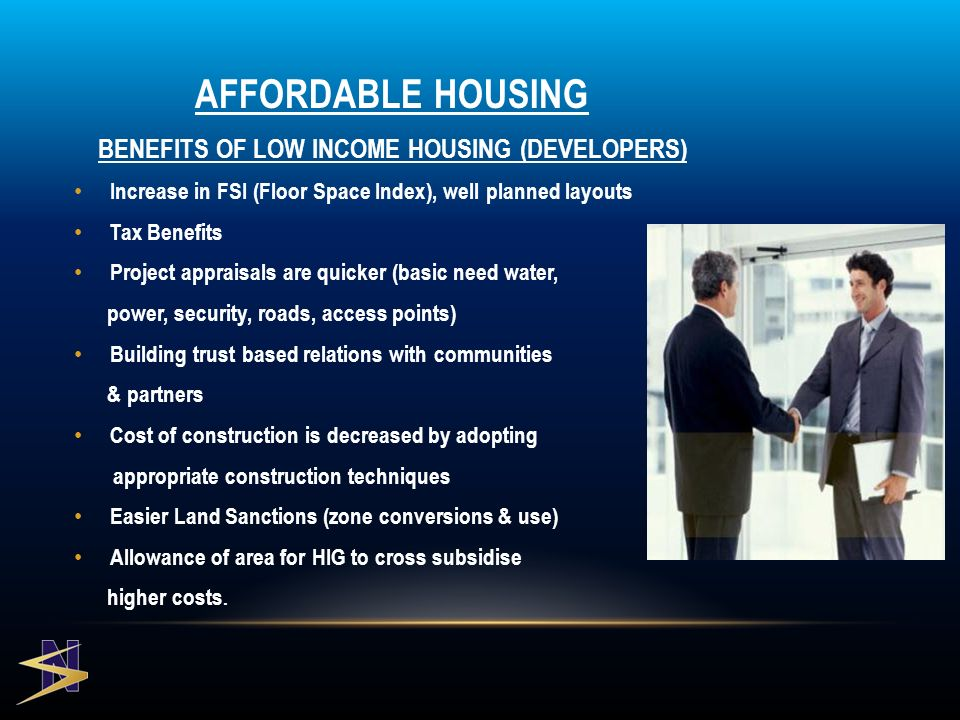 BENEFITS OF LOW INCOME HOUSING (DEVELOPERS) Increase in FSI (Floor Space Index), well planned layouts Tax Benefits Project appraisals are quicker (basic need water, power, security, roads, access points) Building trust based relations with communities & partners Cost of construction is decreased by adopting appropriate construction techniques Easier Land Sanctions (zone conversions & use) Allowance of area for HIG to cross subsidise higher costs.