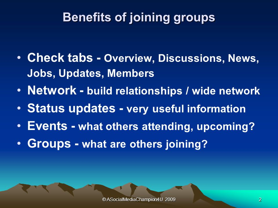 © ASocialMediaChampion4U 20092 Benefits of joining groups Check tabs - Overview, Discussions, News, Jobs, Updates, Members Network - build relationships / wide network Status updates - very useful information Events - what others attending, upcoming.