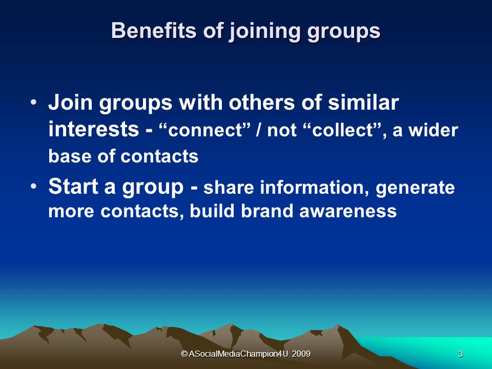 © ASocialMediaChampion4U Benefits of joining groups Join groups with others of similar interests - connect / not collect, a wider base of contacts Start a group - share information, generate more contacts, build brand awareness