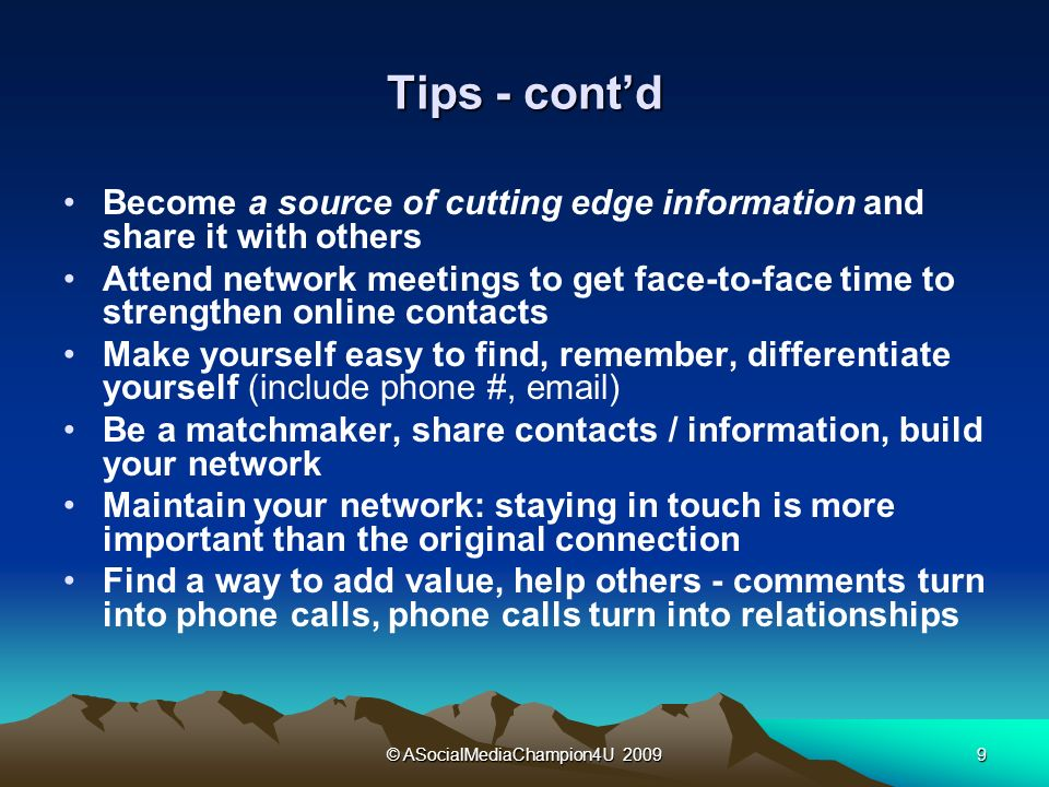 © ASocialMediaChampion4U Tips - contd Become a source of cutting edge information and share it with others Attend network meetings to get face-to-face time to strengthen online contacts Make yourself easy to find, remember, differentiate yourself (include phone #,  ) Be a matchmaker, share contacts / information, build your network Maintain your network: staying in touch is more important than the original connection Find a way to add value, help others - comments turn into phone calls, phone calls turn into relationships