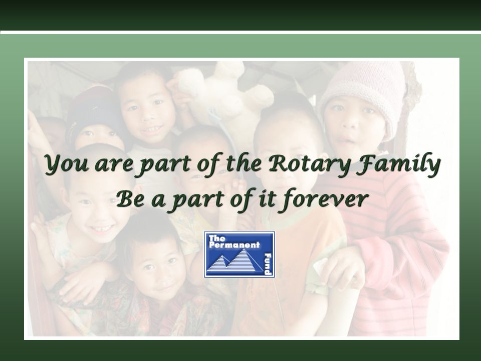 You are part of the Rotary Family Be a part of it forever