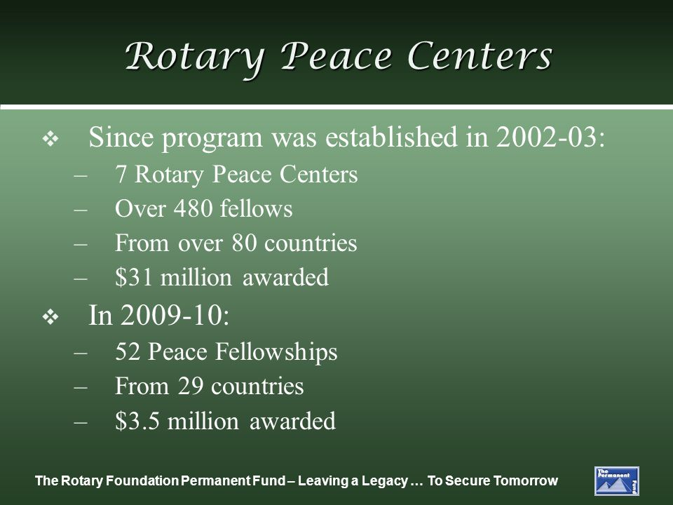 The Rotary Foundation Permanent Fund – Leaving a Legacy … To Secure Tomorrow Rotary Peace Centers Since program was established in 2002-03: – 7 Rotary Peace Centers – Over 480 fellows – From over 80 countries – $31 million awarded In 2009-10: – 52 Peace Fellowships – From 29 countries – $3.5 million awarded