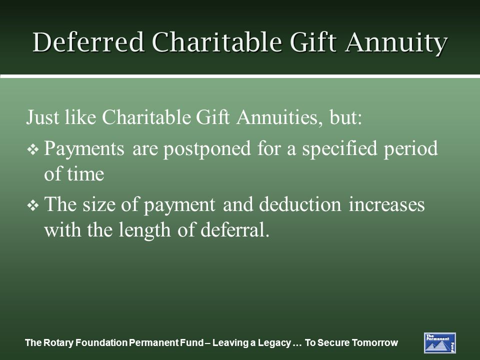 The Rotary Foundation Permanent Fund – Leaving a Legacy … To Secure Tomorrow Deferred Charitable Gift Annuity Just like Charitable Gift Annuities, but: Payments are postponed for a specified period of time The size of payment and deduction increases with the length of deferral.