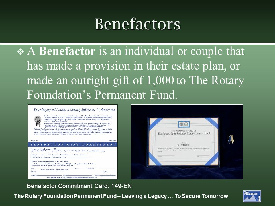 The Rotary Foundation Permanent Fund – Leaving a Legacy … To Secure Tomorrow Benefactors A Benefactor is an individual or couple that has made a provision in their estate plan, or made an outright gift of 1,000 to The Rotary Foundations Permanent Fund.