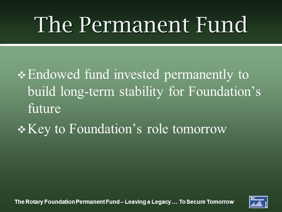 The Rotary Foundation Permanent Fund – Leaving a Legacy … To Secure Tomorrow The Permanent Fund Endowed fund invested permanently to build long-term stability for Foundations future Key to Foundations role tomorrow