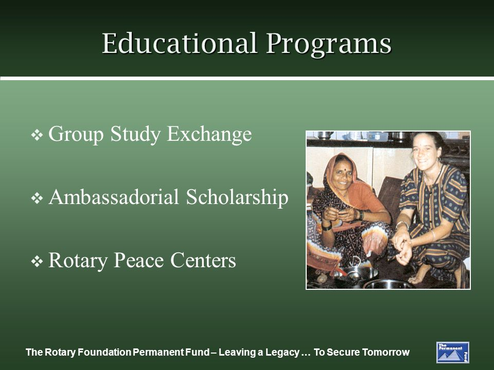 The Rotary Foundation Permanent Fund – Leaving a Legacy … To Secure Tomorrow Educational Programs Group Study Exchange Ambassadorial Scholarship Rotary Peace Centers