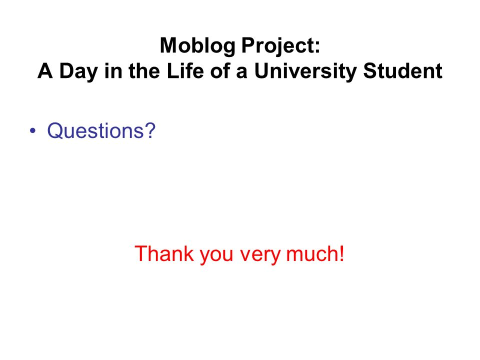 Moblog Project: A Day in the Life of a University Student Questions Thank you very much!