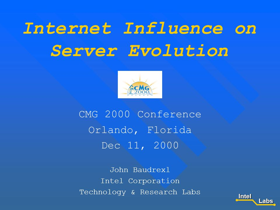 Internet Influence on Server Evolution CMG 2000 Conference Orlando, Florida Dec 11, 2000 John Baudrexl Intel Corporation Technology & Research Labs LabsIntel