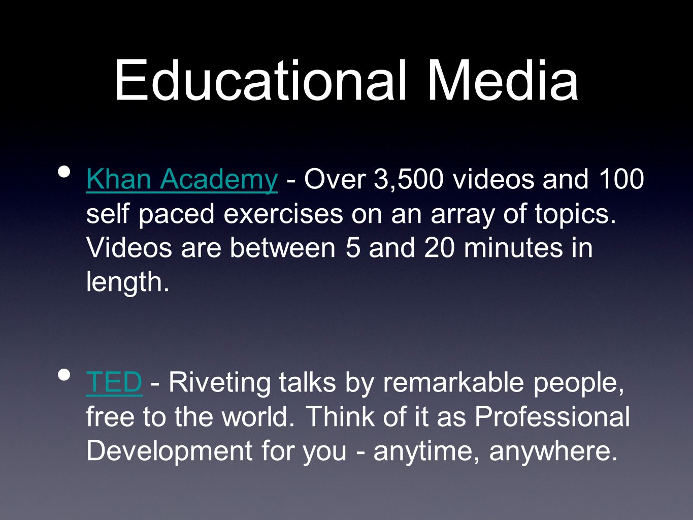 Educational Media Khan Academy - Over 3,500 videos and 100 self paced exercises on an array of topics.