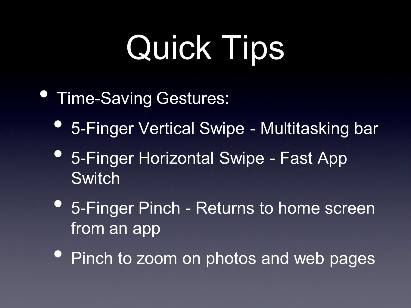 Quick Tips Time-Saving Gestures: 5-Finger Vertical Swipe - Multitasking bar 5-Finger Horizontal Swipe - Fast App Switch 5-Finger Pinch - Returns to home screen from an app Pinch to zoom on photos and web pages