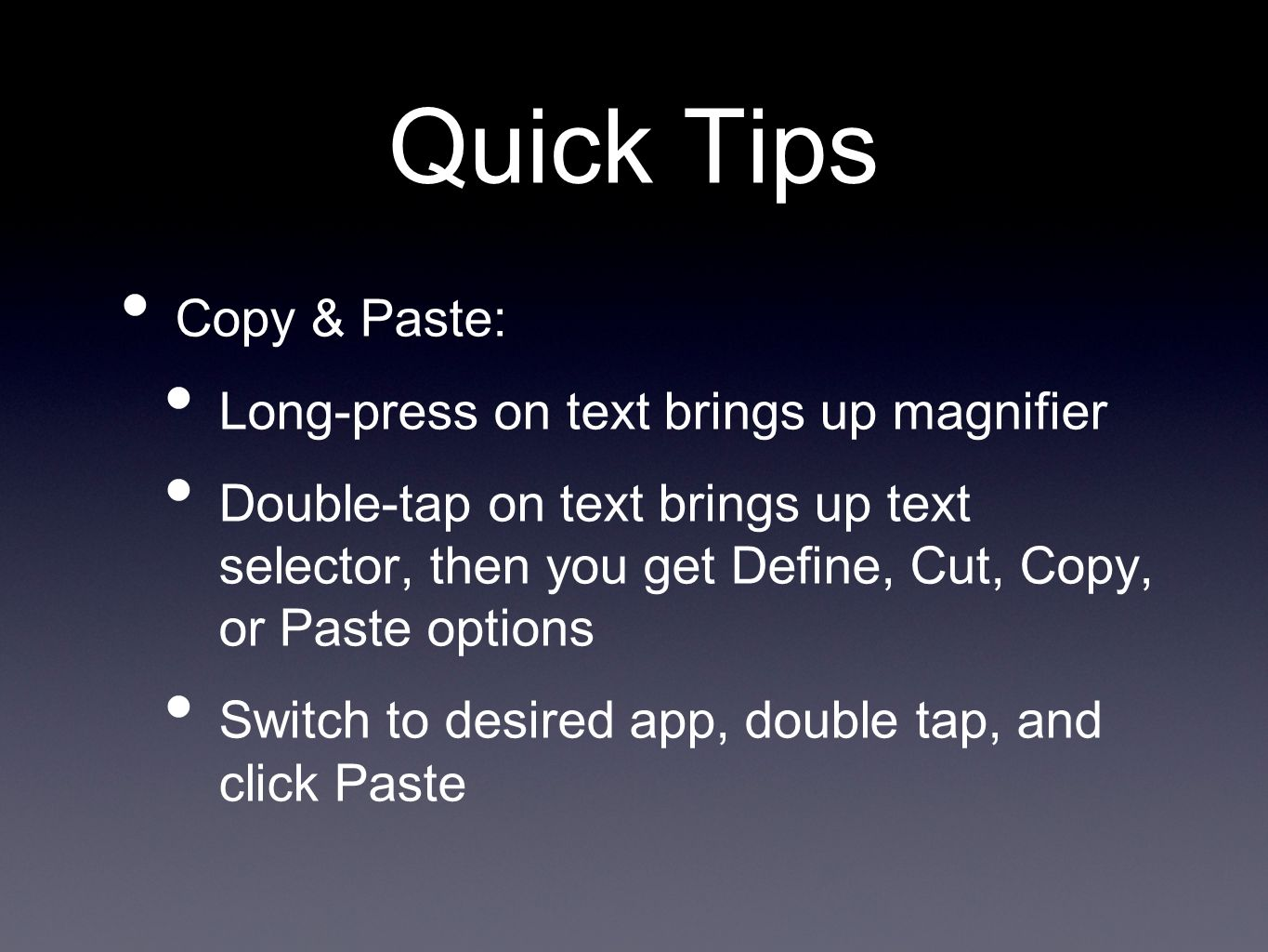 Quick Tips Copy & Paste: Long-press on text brings up magnifier Double-tap on text brings up text selector, then you get Define, Cut, Copy, or Paste options Switch to desired app, double tap, and click Paste