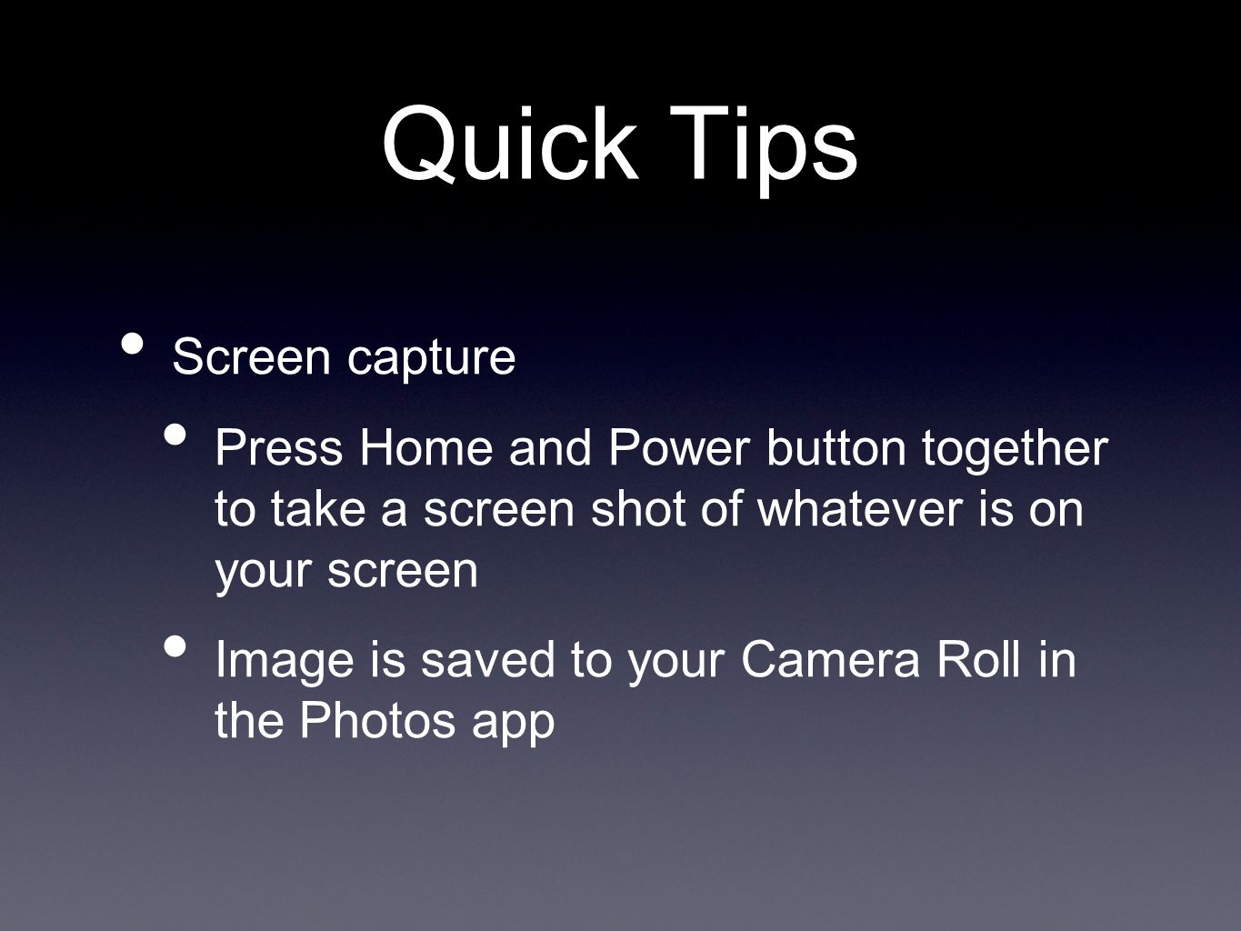 Quick Tips Screen capture Press Home and Power button together to take a screen shot of whatever is on your screen Image is saved to your Camera Roll in the Photos app