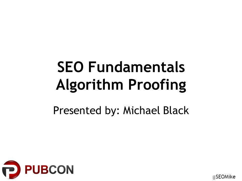 @ SEOMike SEO Fundamentals Algorithm Proofing Presented by: Michael Black