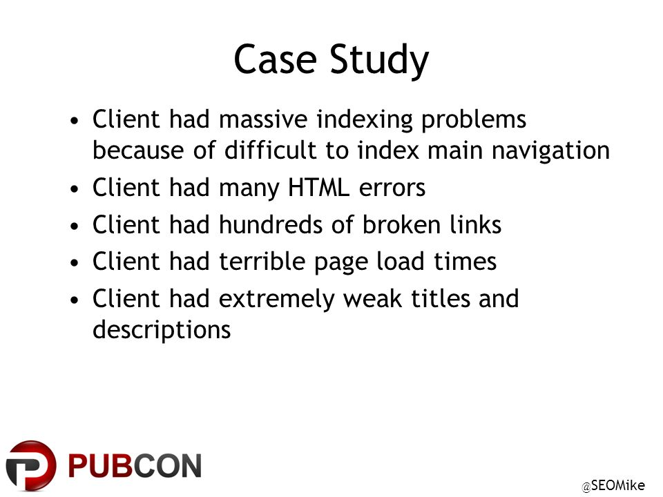 @ SEOMike Case Study Client had massive indexing problems because of difficult to index main navigation Client had many HTML errors Client had hundreds of broken links Client had terrible page load times Client had extremely weak titles and descriptions