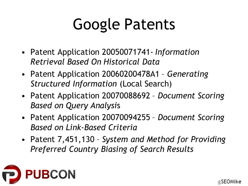 @ SEOMike Google Patents Patent Application 20050071741- Information Retrieval Based On Historical Data Patent Application 20060200478A1 – Generating Structured Information (Local Search) Patent Application 20070088692 – Document Scoring Based on Query Analysis Patent Application 20070094255 – Document Scoring Based on Link-Based Criteria Patent 7,451,130 – System and Method for Providing Preferred Country Biasing of Search Results