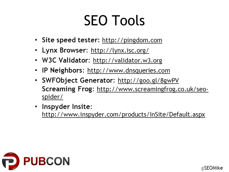 @ SEOMike SEO Tools Site speed tester: http://pingdom.com Lynx Browser: http://lynx.isc.org/ W3C Validator: http://validator.w3.org IP Neighbors: http://www.dnsqueries.com SWFObject Generator: http://goo.gl/8gwPV Screaming Frog: http://www.screamingfrog.co.uk/seo- spider/ Inspyder Insite: http://www.inspyder.com/products/InSite/Default.aspx
