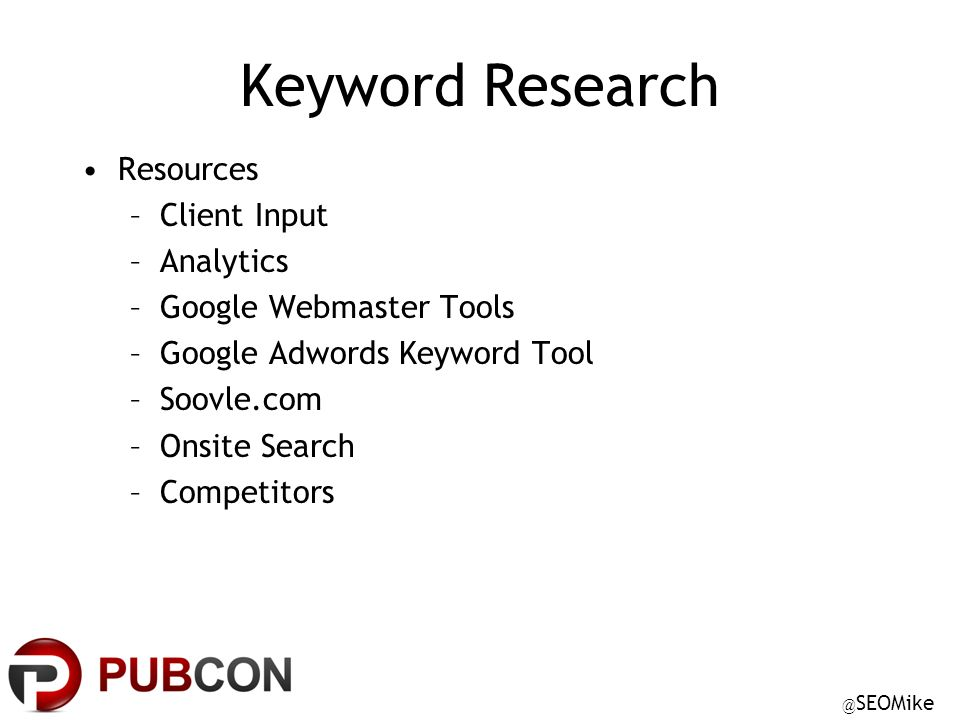 @ SEOMike Keyword Research Resources –Client Input –Analytics –Google Webmaster Tools –Google Adwords Keyword Tool –Soovle.com –Onsite Search –Competitors